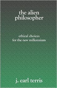 The Alien Philosopher: Ethical Choices for the New Millenium - J. Earl Terris