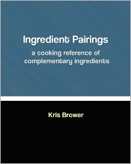 Ingredient Pairings, a Cooking Reference of Complementary Ingredients - Kris Brower