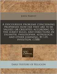 A Discoursiue Probleme Concerning Prophesies How Far They Are To Be Valued, Or Credited, According To The Surest Rules, And Directions In Diuinitie, Philosophie, Astrologie, And Other Learning. By I.H. Physition. (1588) - John Harvey
