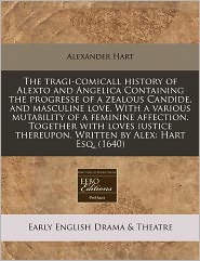 The Tragi-Comicall History Of Alexto And Angelica Containing The Progresse Of A Zealous Candide, And Masculine Love. With A Various Mutability Of A Feminine Affection. Together With Loves Iustice Thereupon. Written By Alex - Alexander Hart
