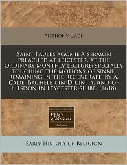 Saint Paules Agonie A Sermon Preached At Leicester, At The Ordinary Monthly Lecture - Anthony Cade