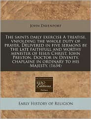 The Saints Daily Exercise A Treatise, Vnfolding The Whole Duty Of Prayer. Delivered In Five Sermons By The Late Faithfull And Worthy Minister Of Iesus Christ, Iohn Preston, Doctor In Divinity, Chaplaine In Ordinary To His Majesty. (1634) - John Davenport