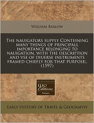 The Nauigators Supply Conteining Many Things Of Principall Importance Belonging To Nauigation, With The Description And Vse Of Diuerse Instruments Framed Chiefly For That Purpose;. (1597) - William Barlow