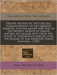 Orders deuised by the especiall commandement of the Queenes Maiestie, for the reliefe and stay of the present dearth of graine within the realme sent from the Court at Greenewich abroad into the realme, by her Maiesties Priuie Counsell. (1587) - England and Wales. Privy Council