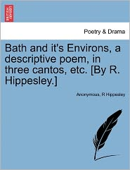 Bath and it's Environs, a descriptive poem, in three cantos, etc. [By R. Hippesley.] - Anonymous, R Hippesley