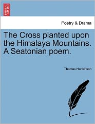 The Cross Planted Upon The Himalaya Mountains. A Seatonian Poem. - Thomas Hankinson