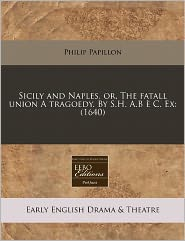 Sicily And Naples, Or, The Fatall Union A Tragoedy. By S.H. A.B C. Ex - Philip Papillon