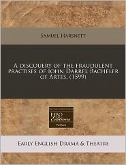 A Discouery Of The Fraudulent Practises Of Iohn Darrel Bacheler Of Artes. (1599) - Samuel Harsnett