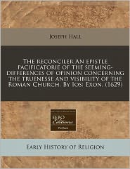 The Reconciler An Epistle Pacificatorie Of The Seeming-Differences Of Opinion Concerning The Truenesse And Visibility Of The Roman Church. By Ios - Joseph Hall