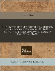 The Hypocrite Set Forth In A Sermon At The Court; February, 28. 1629. Being The Third Sunday In Lent. By Ios - Joseph Hall