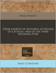 [Here Endeth Ye Hystorye Of Olyuer Of Castylle, And Of The Fayre Helayne] (1518) - Henry Watson