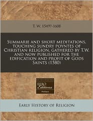 Summarie and Short Meditations, Touching Sundry Poyntes of Christian Religion, Gathered by T.W. and Now Published for the Edification and Profit of Go - T. W. 1549?-1608