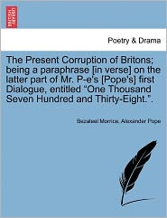 The Present Corruption Of Britons; Being A Paraphrase [In Verse] On The Latter Part Of Mr. P-E's [Pope's] First Dialogue, Entitled One Thousand Seven Hundred And Thirty-Eight.. - Bezaleel Morrice, Alexander Pope