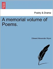 A Memorial Volume Of Poems. - Edward Alexander Wyon
