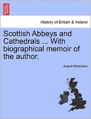 Scottish Abbeys And Cathedrals ... With Biographical Memoir Of The Author. - Joseph Robertson