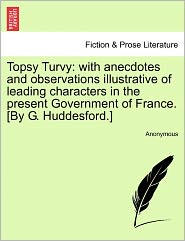 Topsy Turvy: with anecdotes and observations illustrative of leading characters in the present Government of France. [By G. Huddesford.] - Anonymous