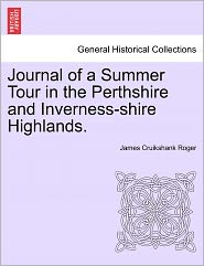 Journal Of A Summer Tour In The Perthshire And Inverness-Shire Highlands. - James Cruikshank Roger