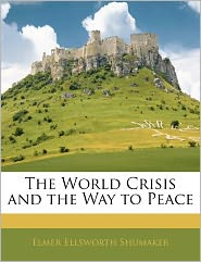 The World Crisis And The Way To Peace - Elmer Ellsworth Shumaker
