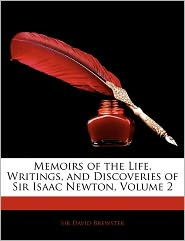 Memoirs Of The Life, Writings, And Discoveries Of Sir Isaac Newton, Volume 2 - David Brewster