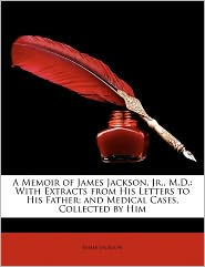 A Memoir of James Jackson, Jr, M.D.: With Extracts from His Letters to His Father; And Medical Cases, Collected by Him - James Jackson