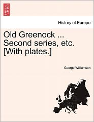 Old Greenock ... Second Series, Etc. [With Plates.] - George Williamson