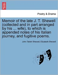 Memoir Of The Late J. T. Shewell (Collected And In Part Arranged By His ... Wife), To Which Is Appended Notes Of His Italian Journey, And Fugitive Poems. - John Talwin Shewell, Elizabeth Shewell