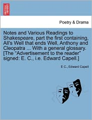 Notes And Various Readings To Shakespeare, Part The First Containing, All's Well That Ends Well, Anthony And Cleopatra ... With A General Glossary. [The Advertisement To The Reader Signed - E C., Edward Capell