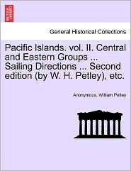 Pacific Islands. vol. II. Central and Eastern Groups ... Sailing Directions ... Second edition (by W. H. Petley), etc. - Anonymous, William Petley