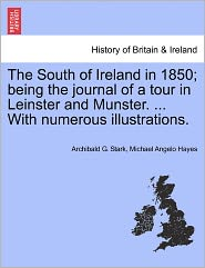 The South Of Ireland In 1850; Being The Journal Of A Tour In Leinster And Munster. ... With Numerous Illustrations. - Archibald G. Stark, Michael Angelo Hayes