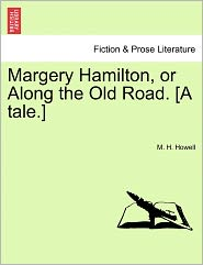 Margery Hamilton, Or Along The Old Road. [A Tale.] - M. H. Howell