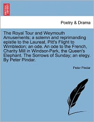 The Royal Tour And Weymouth Amusements; A Solemn And Reprimanding Epistle To The Laureat. Pitt's Flight To Wimbledon; An Ode. An Ode To The French, Charity Mill In Windsor-Park, The Queen's Elephant. The Sorrows Of Sunday; An Elegy. By Peter Pindar. - Peter Pindar