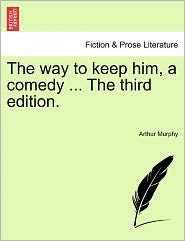 The Way To Keep Him, A Comedy ... The Third Edition. - Arthur Murphy