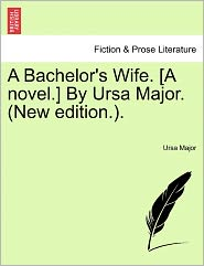 A Bachelor's Wife. [A Novel.] By Ursa Major. (New Edition.). - Ursa Major