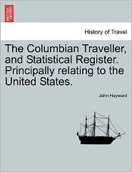 The Columbian Traveller, And Statistical Register. Principally Relating To The United States. - John Hayward