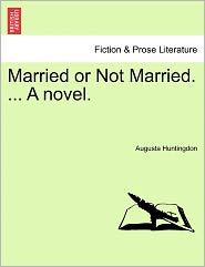 Married Or Not Married. ... A Novel. - Augusta Huntingdon