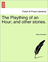 The Plaything Of An Hour; And Other Stories. - Mary Kennard