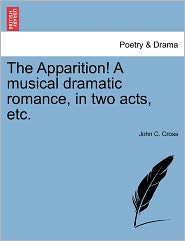 The Apparition! A Musical Dramatic Romance, In Two Acts, Etc. - John C. Cross