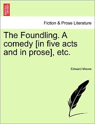 The Foundling. A Comedy [In Five Acts And In Prose], Etc. - Edward Moore