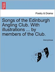Songs of the Edinburgh Angling Club. With illustrations ... by members of the Club. - Anonymous