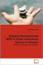 Applying Reengineering (Bpr) In Public Institutions Reform In Ethiopia - Daniel Beyera Tujo