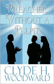 Preacher Without A Pulpit - Clyde H. Woodward