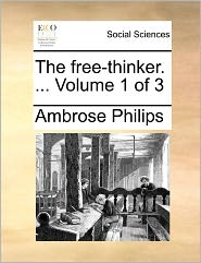 The Free-Thinker. ... Volume 1 Of 3 - Ambrose Philips