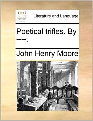Poetical Trifles. By ----. - John Henry Moore