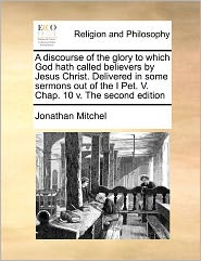 A Discourse Of The Glory To Which God Hath Called Believers By Jesus Christ. Delivered In Some Sermons Out Of The I Pet. V. Chap. 10 V. The Second Edition - Jonathan Mitchel