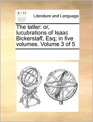 The Tatler: Or, Lucubrations of Isaac Bickerstaff, Esq; In Five Volumes. Volume 3 of 5
