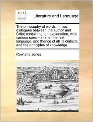 The Philosophy Of Words, In Two Dialogues Between The Author And Crito; Containing, An Explanation, With Various Specimens, Of The First Language, And Thence Of All Its Dialects, And The Principles Of Knowledge