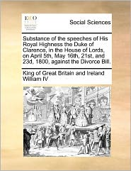 Substance Of The Speeches Of His Royal Highness The Duke Of Clarence, In The House Of Lords, On April 5th, May 16th, 21st, And 23d, 1800, Against The Divorce Bill. - King Of Great Britain And Ir William Iv