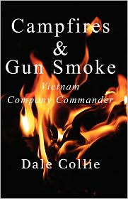 Campfires and Gun Smoke: Infantry Company Commander - Vietnam - Dale Collie