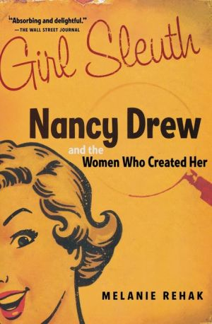 Girl Sleuth: Nancy Drew and the Women Who Created Her - Melanie Rehak