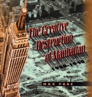 The Creative Destruction of Manhattan, 1900-1940 - Max Page
